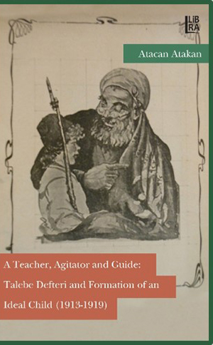 A Teacher, Agitator and Guide: Talebe Defteri and Formation of an Ideal Child (1913-1919)