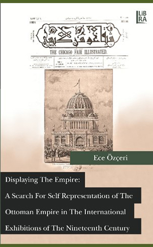 Displaying the Empire: A Search for Self Representation of the Ottoman Empire in the International Exhibitions of the Nineteenth Century