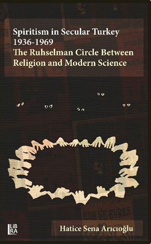 Spiritism in Secular Turkey 1936 - 1969: The Ruhselman Circle Between Religion and Modern Science