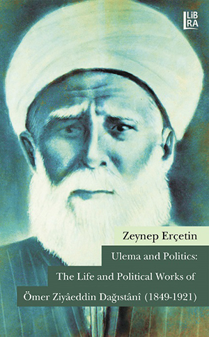 Ulema and Politics: The Life and Political Works of Ömer Ziyâeddin Dağıstânî (1849-1921)